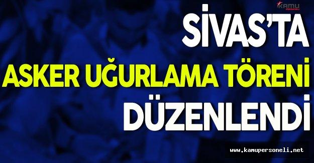 Sivas'ta Asker Uğurlama Töreni Düzenlendi