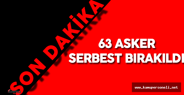Son Dakika: Darbe Girişiminde Gözaltına Alınan 63 Asker Serbest Bırakıldı