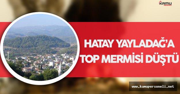 SON DAKİKA ! Hatay Yayladağ'a Top Mermisi Düştü