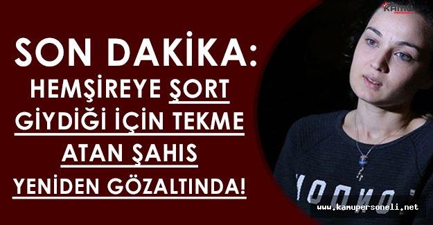 Son Dakika: Hemşireye Şort Giydiği İçin Saldıran Şahıs Tekrar Gözaltına Alındı!