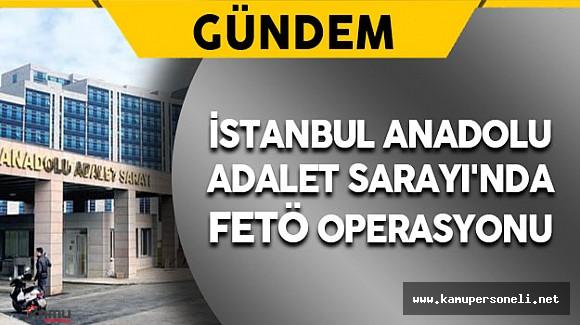 Son Dakika: İstanbul Anadolu Adalet Sarayı'nda FETÖ Operasyonu