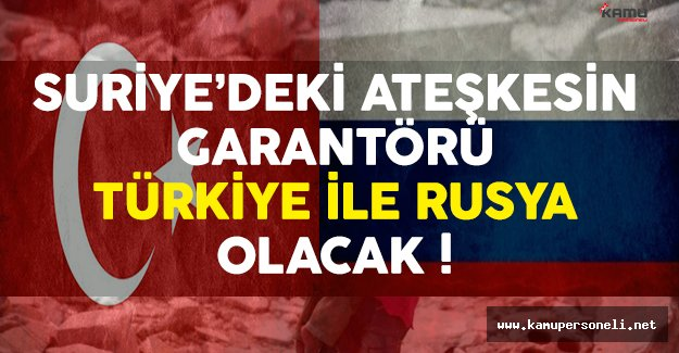 Suriye'deki Ateşkesin Garantörü Türkiye ve Rusya Olacak
