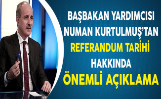Başbakan Yardımcısı Numan Kurtulmuş'tan Referandum Tarihi Hakkında Önemli Açıklama