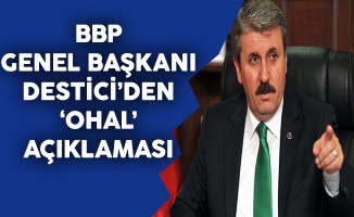 BBP Genel Başkanı Destici'den OHAL Açıklaması
