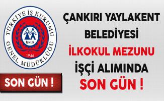 Çankırı Yaylakent Belediyesi İlkokul Mezunu İşçi Alımında Son Gün !