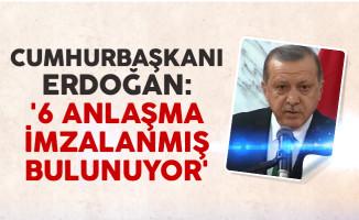 Cumhurbaşkanı Erdoğan: '6 anlaşma imzalanmış bulunuyor'