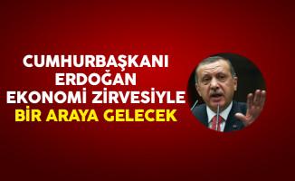 Cumhurbaşkanı Erdoğan Ekonomi Zirvesiyle Bir Araya Gelecek