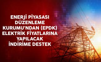Enerji Piyasası Düzenleme Kurumu'ndan (EPDK) Elektrik Fiyatlarına Yapılacak İndirime Destek