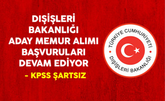 Dışişleri Bakanlığı KPSS Şartsız Aday Memur Alım Sınavı Başvuruları Devam Ediyor