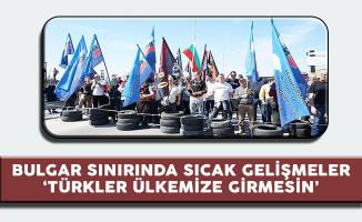 Bulgar Sınırında Sıcak Gelişmeler ' Türkler Ülkemize Gelmesin'