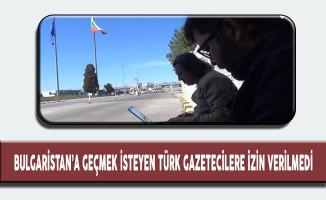 Bulgaristan'a Geçmek İsteyen Türk Gazetecilere İzin Verilmedi!