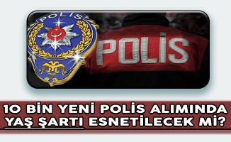 EGM 10 Bin Yeni Polis Alımında Yaş Şartı Esnetilecek Mi?