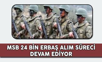 Milli Savunma Bakanlığı (MSB) 24 Bin Erbaş Alım Süreci Devam Ediyor