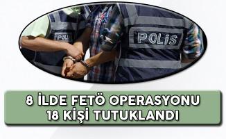 8 Şehirde FETÖ Operasyonu 18 Kişi Tutuklandı