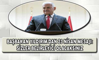 Başbakan Yıldırım'dan 23 Nisan Mesajı: Sizler Belirleyici Olacaksınız