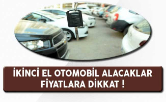 İkinci El Otomobil Alacaklar, Fiyatlara Dikkat !