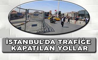 1 Mayıs Etkinliklerinden Dolayı İstanbul'da Trafiğe Kapatılan Yollar