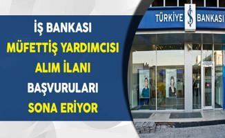 İş Bankası Müfettiş Yardımcısı Alımı Başvuruları Sona Eriyor