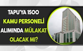 Tapu'ya 1500 Kamu Personeli Alımında Mülakat Olacak Mı?