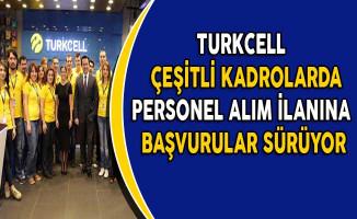 Turkcell Çeşitli Kadrolarda Personel Alım İlanına Başvurular Sürüyor