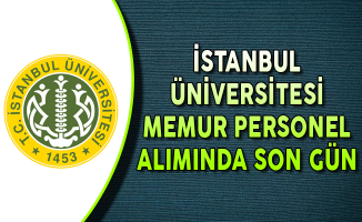 İstanbul Üniversitesi Memur Personel Alımı Başvurularında Son Gün !