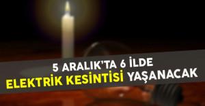 5 Aralık'ta 6 İlde Elektrik Kesintisi Yaşanacak