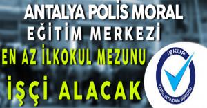 Antalya Polis Moral Eğitim Merkezi En Az İlkokul Mezunu İşçi Alacak