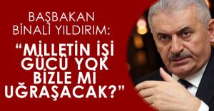 """Başbakan Binali Yıldırım: """"Milletin işi gücü yok da bizle mi uğraşacak"""""""