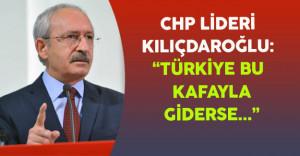 """CHP Lideri Kılıçdaroğlu: """"Türkiye Bu Kafayla Giderse..."""""""