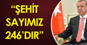 "Cumhurbaşkanı Recep Tayyip Erdoğan : ""Şehit Sayımız  246'dır"""