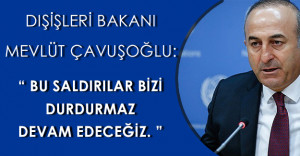 """Dışişleri Bakanı: """" Bu saldırılar bizi durdurmaz, devam edeceğiz. """""""