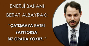 """Enerji Bakanı Berat Albayrak: """" Çatışmaya katkı yapıyorsa biz orada yokuz. """""""