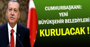Erdoğan: 30 Yeni Büyükşehir Belediyesi Kurulacak !