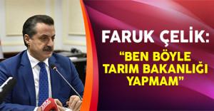 Faruk Çelik: 'Ben böyle Tarım Bakanlığı yapmam'