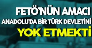 FETÖ'nün Niyeti Anadolu'da Bir Türk Devletini Yok Etmekti