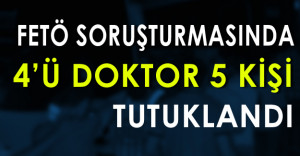 FETÖ Soruşturmasında 4'ü Doktor 5 Kişi Tutuklandı