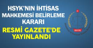 HSYK'nın Yeni İhtisas Mahkemesi Belirlemesine İlişkin Kararı Resmi Gazete'de Yayınlandı
