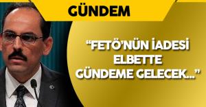 """İbrahim Kalın: """"FETÖ'nün İadesi Elbette Gündeme Gelecek!"""""""