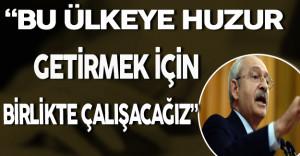 """Kılıçdaroğlu: """" Bu Ülkeye Huzur Getirmek İçin Birlikte Çalışacağız"""""""
