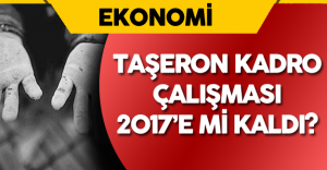 Taşeron Kadro Meselesi 2017 'ye Mi Kaldı?