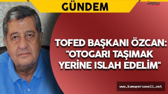 """TOFED Başkanı Özcan: """"Otogarı taşımak yerine ıslah edelim"""""""