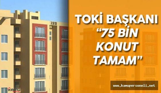 """TOKİ Başkanı : """" 75 Bin Konutun Üretimi Tamamlandı"""""""
