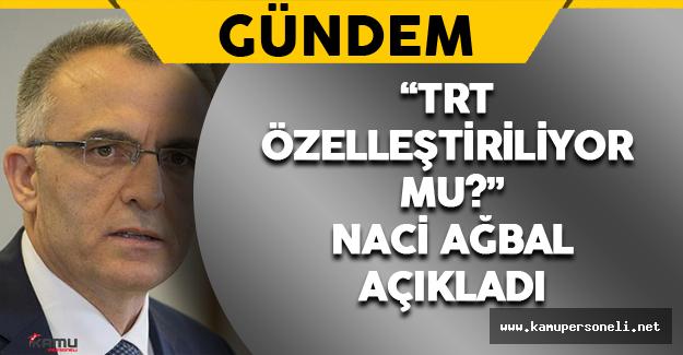 TRT Özelleştiriliyor mu ? Maliye Bakanı Naci Ağbal Açıkladı