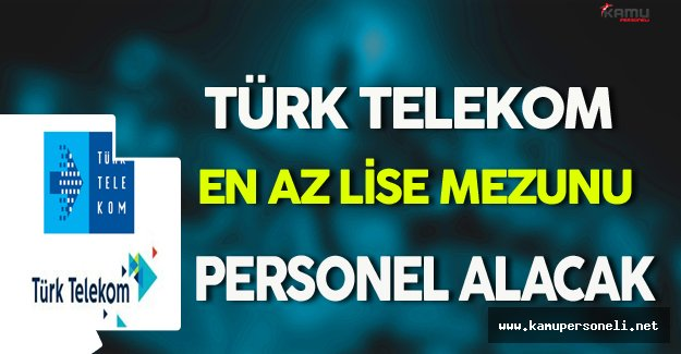Türk Telekom En Az Lise Mezunu Personel Alımı Yapacak