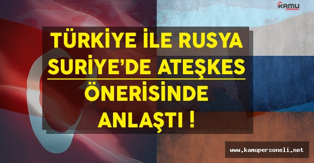 Türkiye Rusya İle Suriye'de Ateşkes Planı Üzerinde Anlaştı