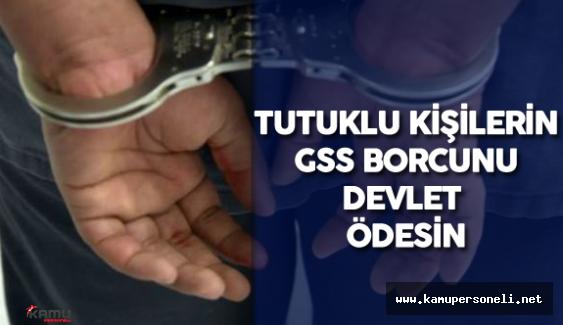 Tutuklanan Kişilerin Sigorta Primi ve GSS Borcu Hazine Tarafından Ödensin Teklifi