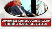 Cumhurbaşkanı Erdoğan: Milletim Birbiriyle Özdeş Hale Gelecek