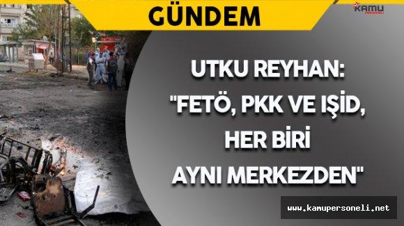 """Utku Reyhan:  """"FETÖ, PKK ve IŞİD, her biri aynı merkezden"""""""