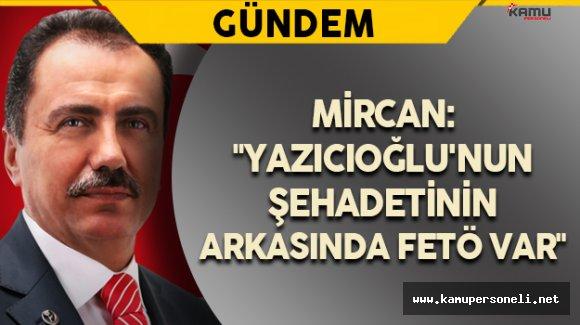 """""""Yazıcıoğlu'nun şehadetinin arkasında FETÖ var"""""""