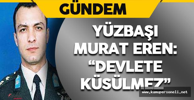"""Yüzbaşı Murat Eren: """" Devlete Küsülmez"""""""